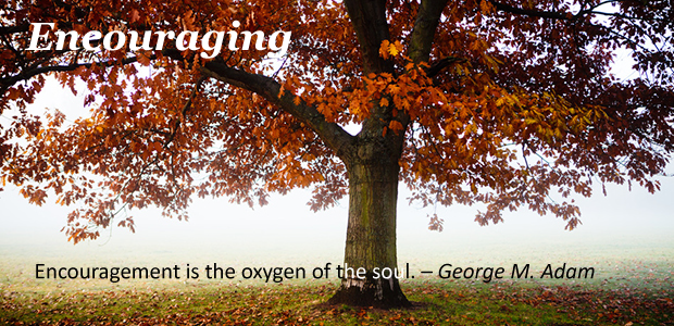 Encouraging:  Encouragement is the oxygen of the soul. – George M. Adam